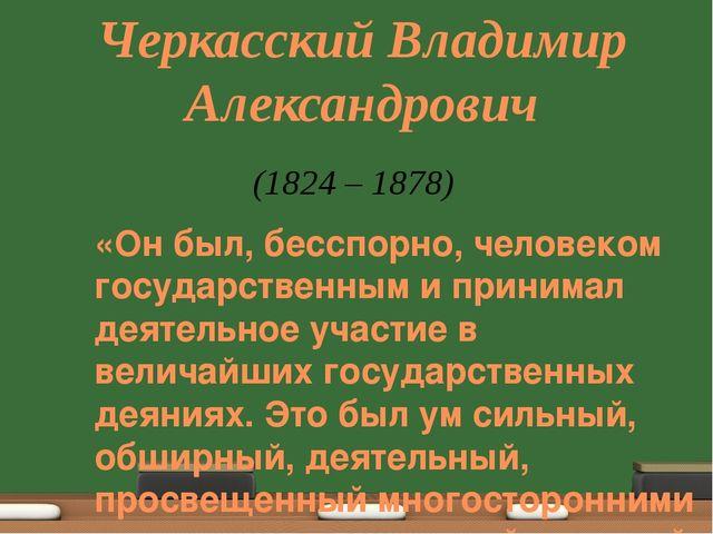 Черкасский Владимир Александрович «Он был, бесспорно, человеком государственн...