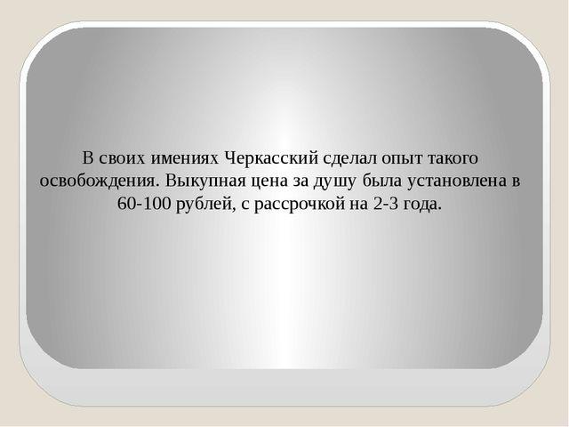 В своих имениях Черкасский сделал опыт такого освобождения. Выкупная цена за...