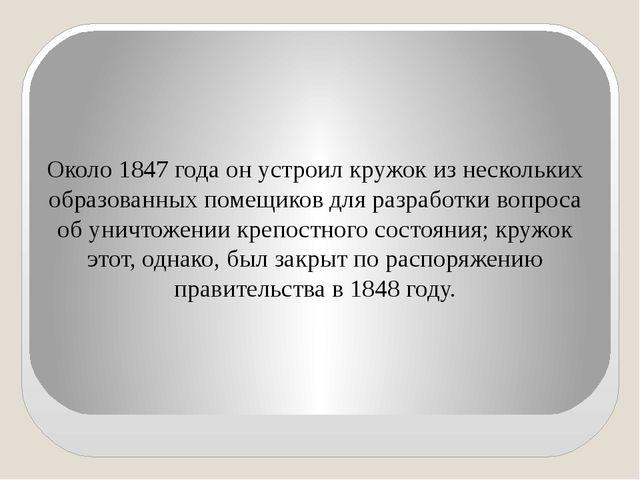 Около 1847 года он устроил кружок из нескольких образованных помещиков для ра...