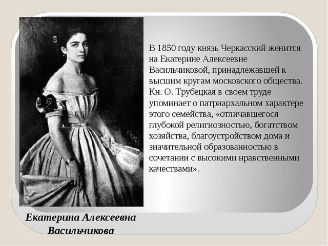 Екатерина Алексеевна Васильчикова В 1850 году князь Черкасский женится на Ека...