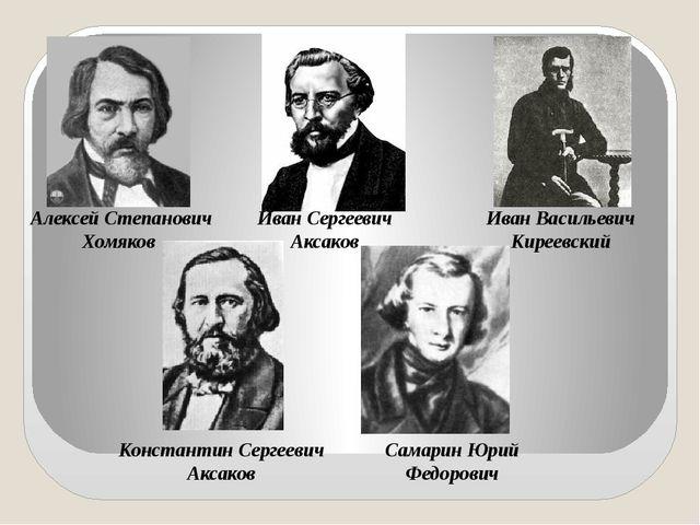 Алексей Степанович Хомяков Иван Сергеевич Аксаков Иван Васильевич Киреевский...