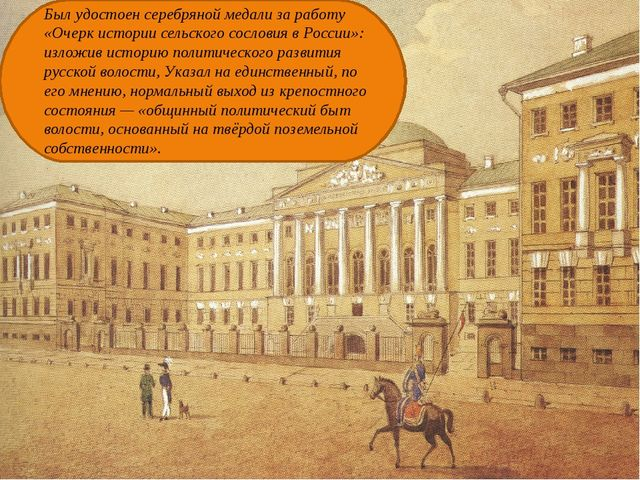 Был удостоен серебряной медали за работу «Очерк истории сельского сословия в...