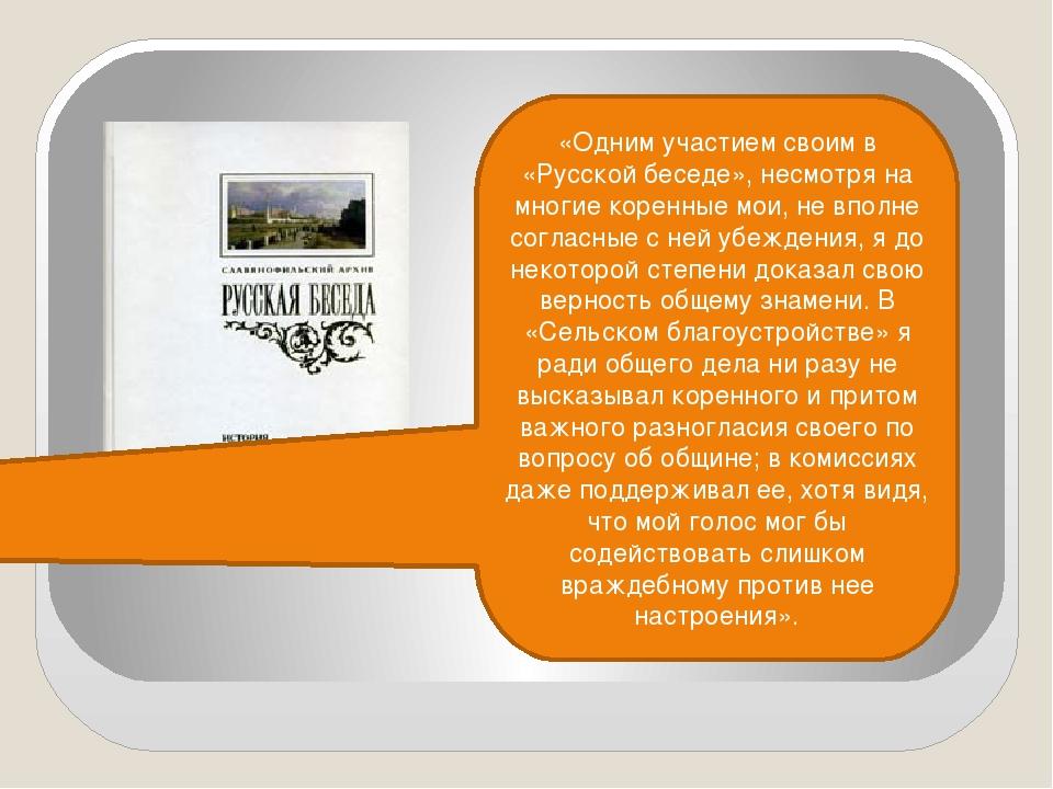 «Одним участием своим в «Русской беседе», несмотря на многие коренные мои, не...