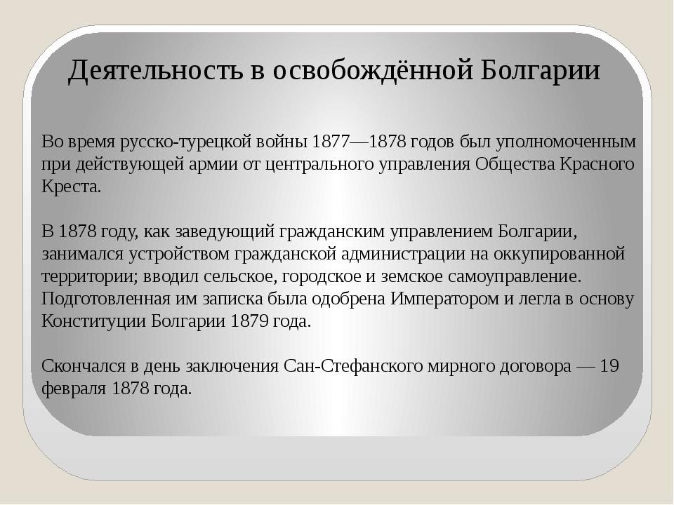 Во время русско-турецкой войны 1877—1878 годов был уполномоченным при действу...