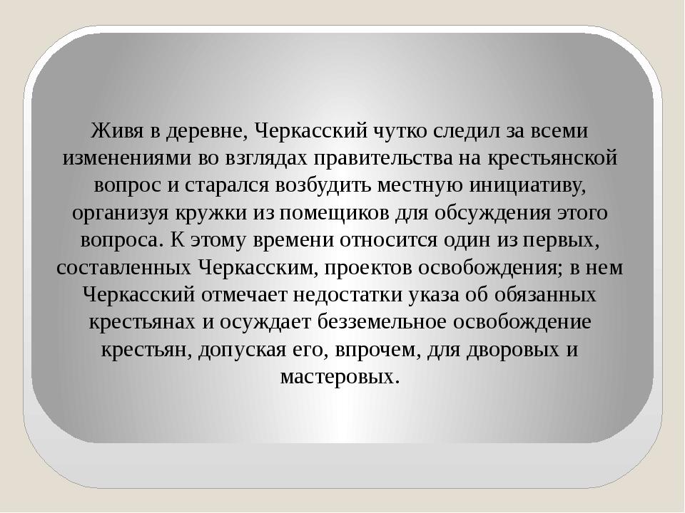 Живя в деревне, Черкасский чутко следил за всеми изменениями во взглядах прав...