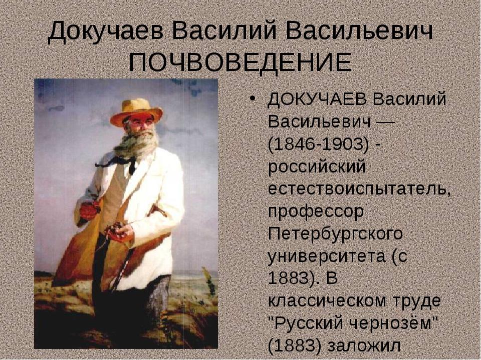 Докучаев Василий Васильевич ПОЧВОВЕДЕНИЕ ДОКУЧАЕВ Василий Васильевич — (1846-...