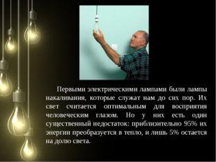 Первыми электрическими лампами были лампы накаливания, которые служат нам до