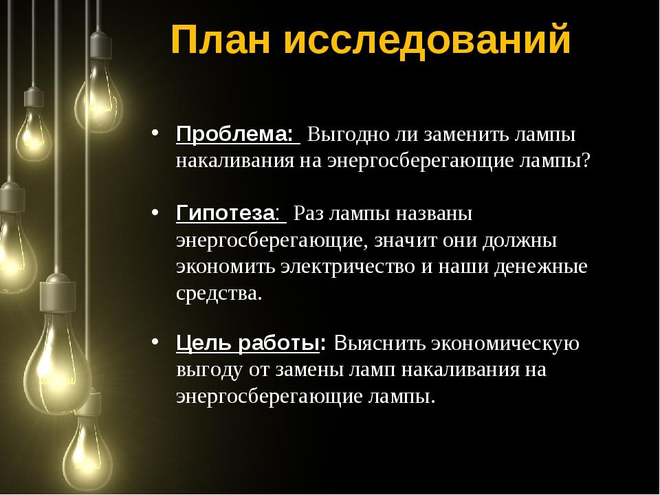 План исследований Проблема: Выгодно ли заменить лампы накаливания на энергосб...