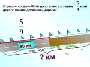 Отремонтировали 90 км дороги, что составляет всей дороги. Какова длина всей д