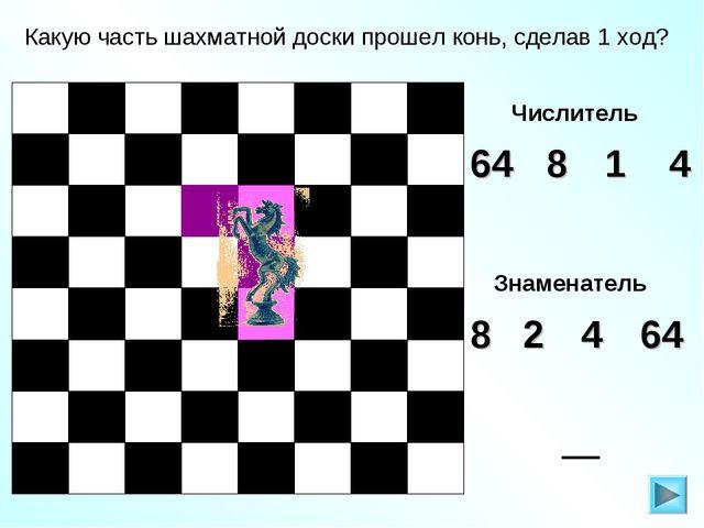 Какую часть шахматной доски прошел конь, сделав 1 ход? Числитель 4 64 1 8 Зна...