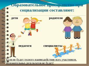 Образовательное пространство при социализации составляют: дети родители педаг