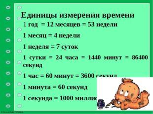 Единицы измерения времени 1 год = 12 месяцев = 53 недели 1 месяц = 4 недели 1