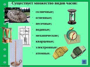 Существует множество видов часов: солнечные; огненные; песочные; водяные; мех
