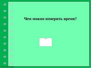 Чем можно измерить время? © Фокина Лидия Петровна