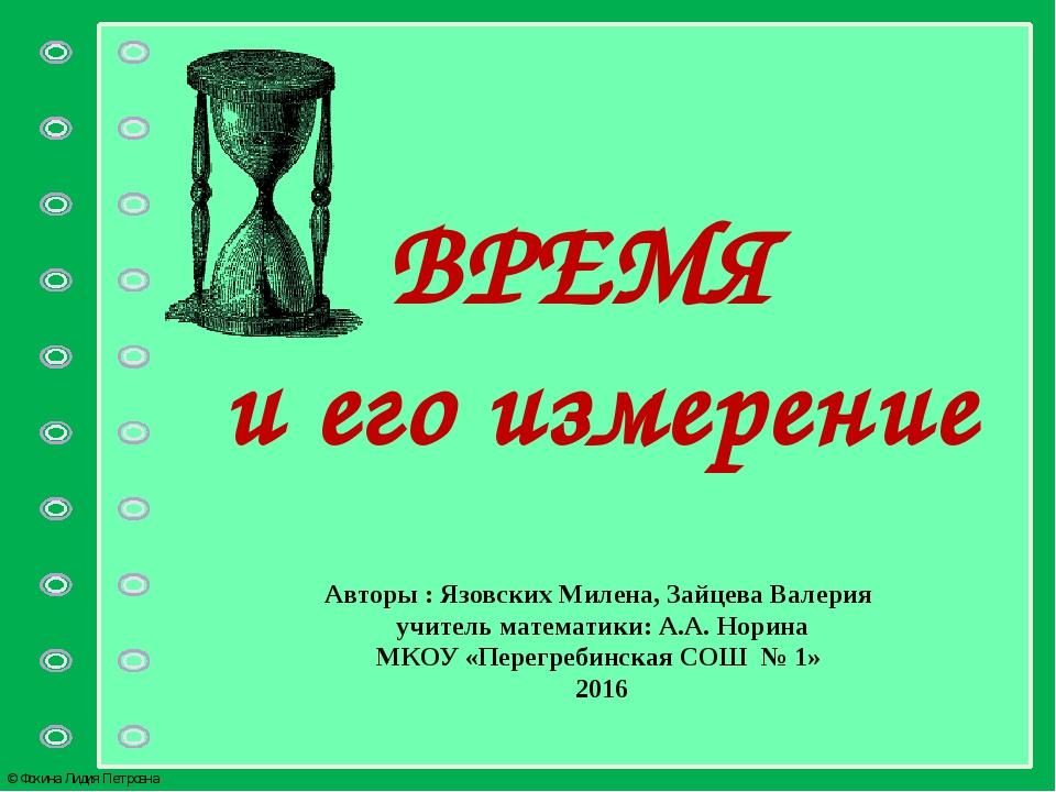 ВРЕМЯ и его измерение Авторы : Язовских Милена, Зайцева Валерия учитель матем...