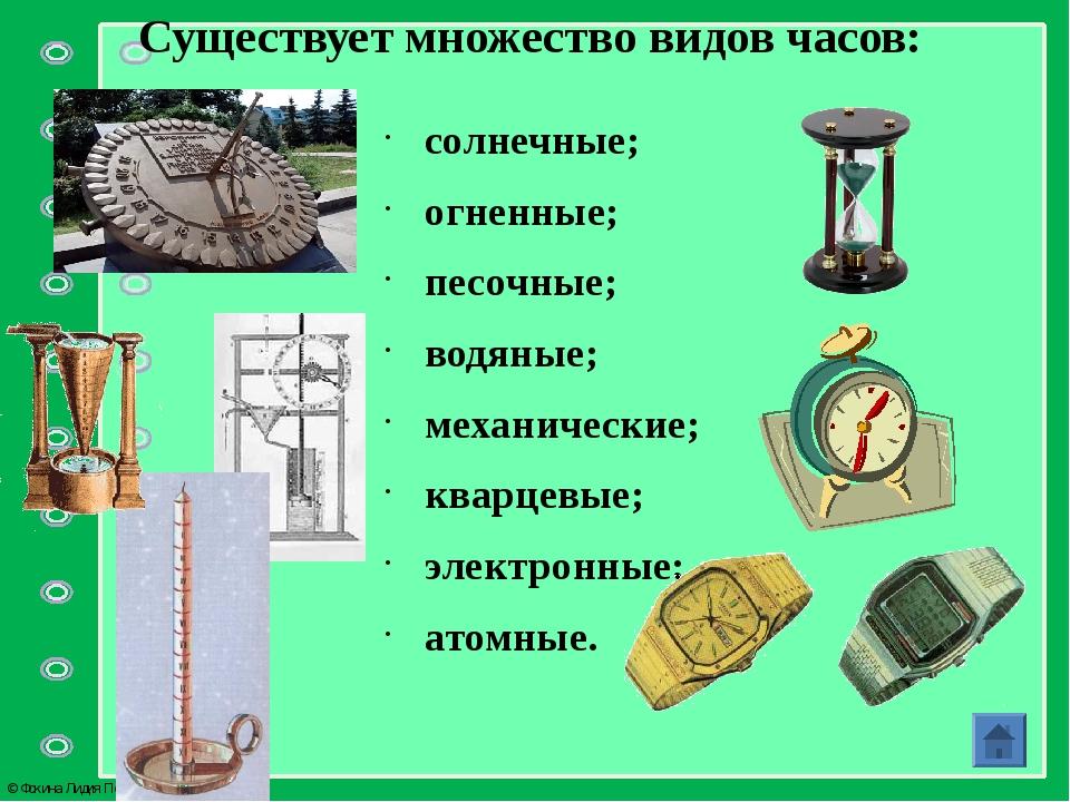 Существует множество видов часов: солнечные; огненные; песочные; водяные; мех...