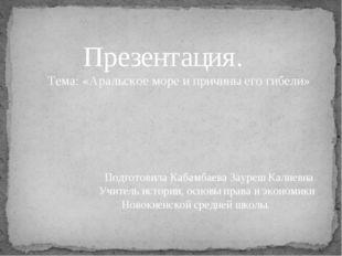 Презентация. Тема: «Аральское море и причины его гибели» Подготовила Кабамба