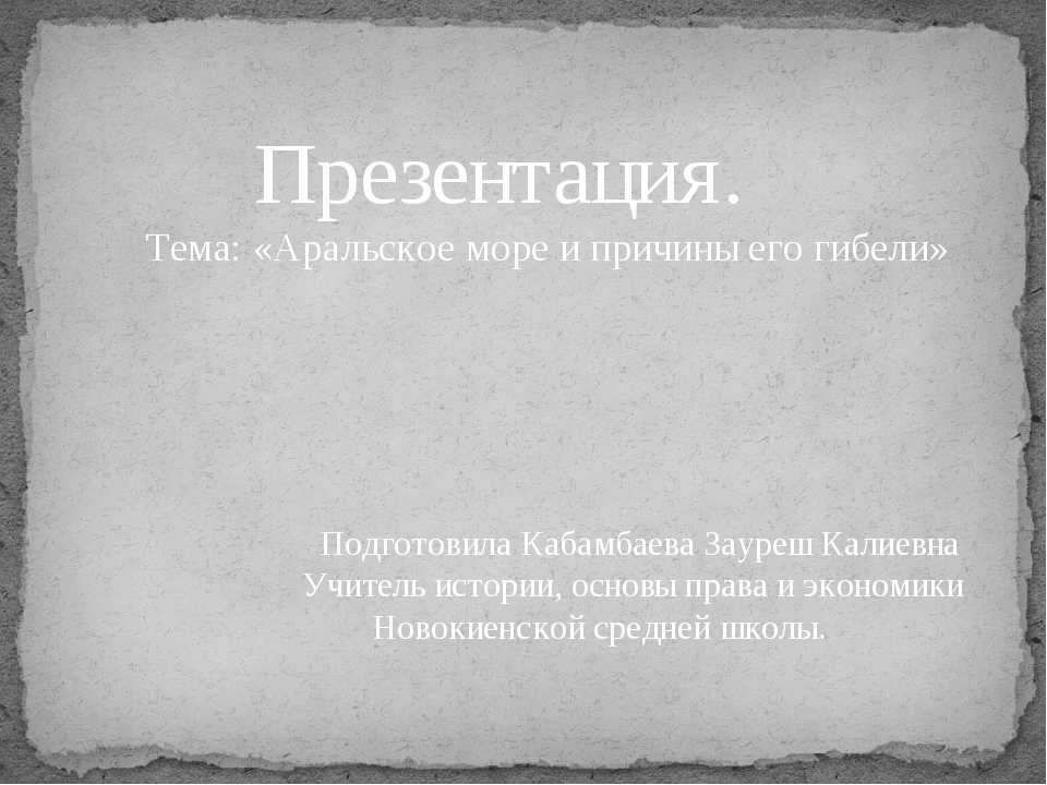Презентация. Тема: «Аральское море и причины его гибели» Подготовила Кабамба...