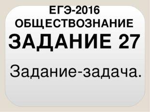 Задание-задача. ЗАДАНИЕ 27 ЕГЭ-2016 ОБЩЕСТВОЗНАНИЕ