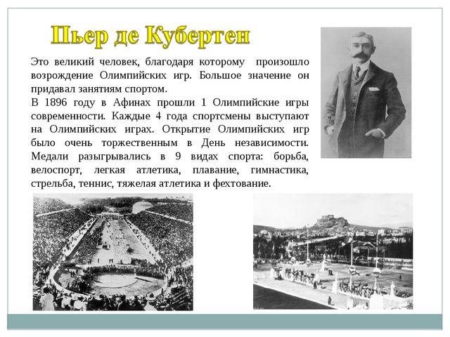 Это великий человек, благодаря которому произошло возрождение Олимпийских игр...
