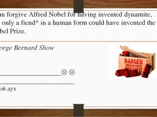 I can forgive Alfred Nobel for having invented dynamite, but only a fiend* in