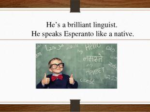 He's a brilliant linguist. He speaks Esperanto like a native.