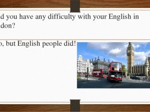 - Did you have any difficulty with your English in London? - No, but English