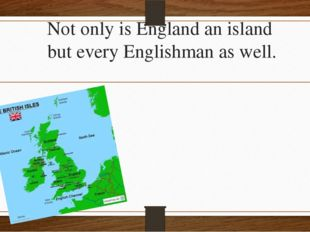 Not only is England an island but every Englishman as well.