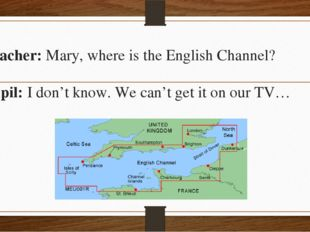 Teacher: Mary, where is the English Channel? Pupil: I don't know. We can't ge