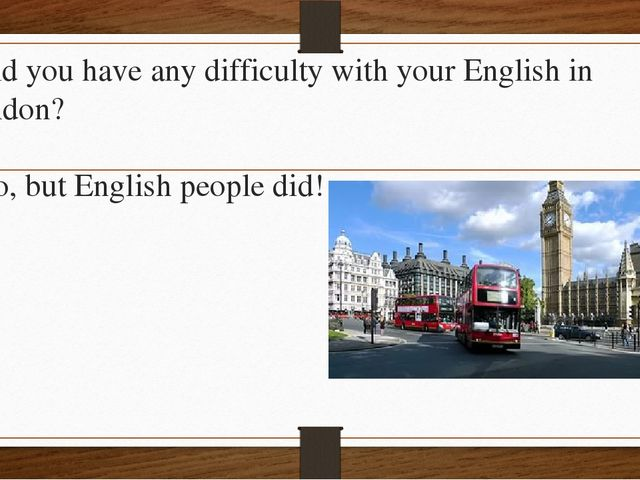 - Did you have any difficulty with your English in London? - No, but English...