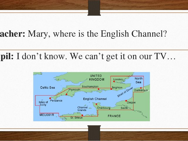 Teacher: Mary, where is the English Channel? Pupil: I don't know. We can't ge...