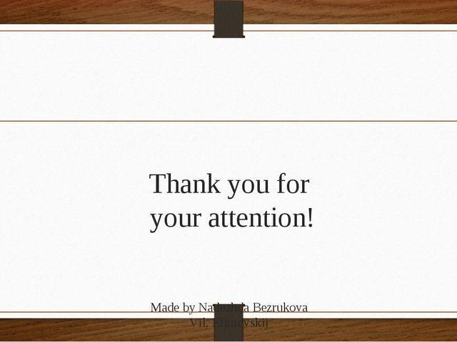 Thank you for your attention! Made by Nadezhda Bezrukova Vil. Efimovskij