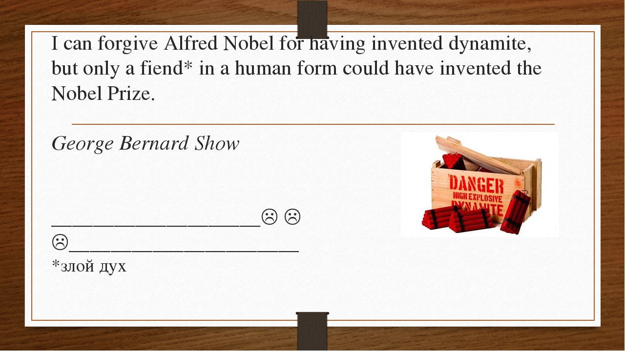 I can forgive Alfred Nobel for having invented dynamite, but only a fiend* in...