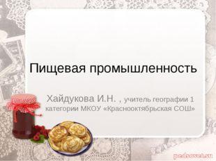 Пищевая промышленность Хайдукова И.Н. , учитель географии 1 категории МКОУ «К