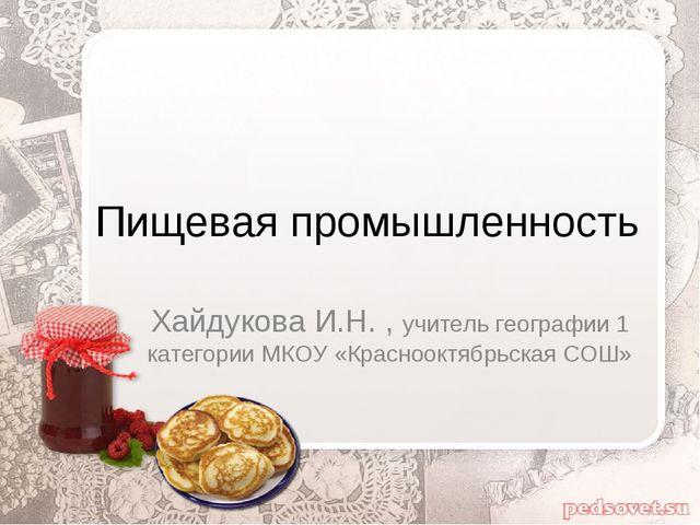 Пищевая промышленность Хайдукова И.Н. , учитель географии 1 категории МКОУ «К...