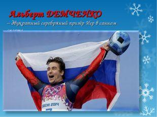 Альберт ДЕМЧЕНКО –двукратныйсеребряный призёр Игр в санном спорте