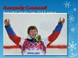 Александр Смышляев бронзовой призёр Сочи 2014 в могуле.