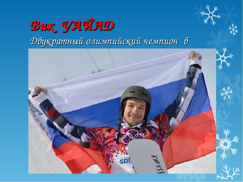 Вик УАЙЛД Двукратный олимпийский чемпион в сноуборде