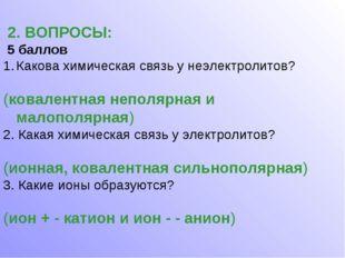 2. ВОПРОСЫ: 5 баллов Какова химическая связь у неэлектролитов? (ковалентная