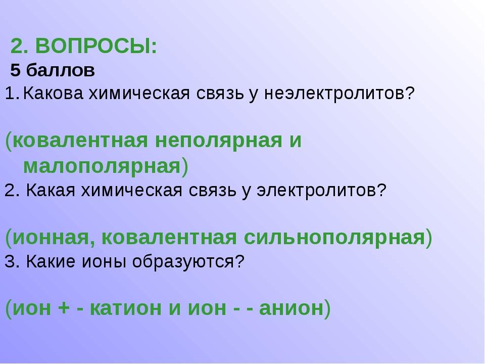 2. ВОПРОСЫ: 5 баллов Какова химическая связь у неэлектролитов? (ковалентная...