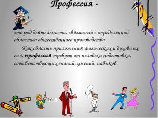 Профессия - это род деятельности, связанный с определенной областью обществен