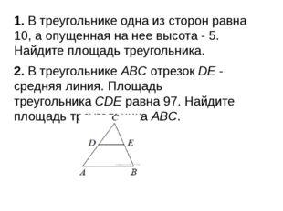 1. В треугольнике одна из сторон равна 10, а опущенная на нее высота- 5. Най