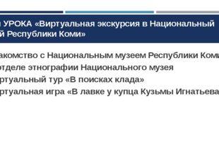План УРОКА «Виртуальная экскурсия в Национальный музей Республики Коми» Знако