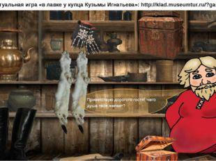 Виртуальная игра «в лавке у купца Кузьмы Игнатьева»: http://klad.museumtur.ru