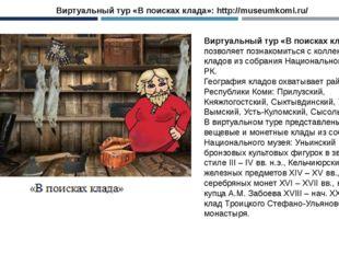 Виртуальный тур «В поисках клада»: http://museumkomi.ru/ Виртуальный тур «В п