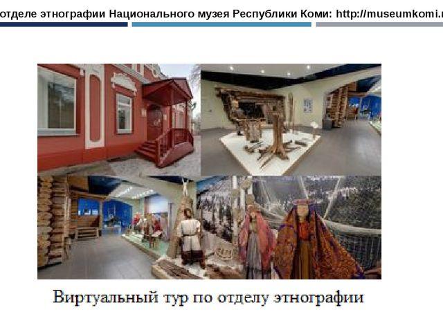 В отделе этнографии Национального музея Республики Коми: http://museumkomi.ru/