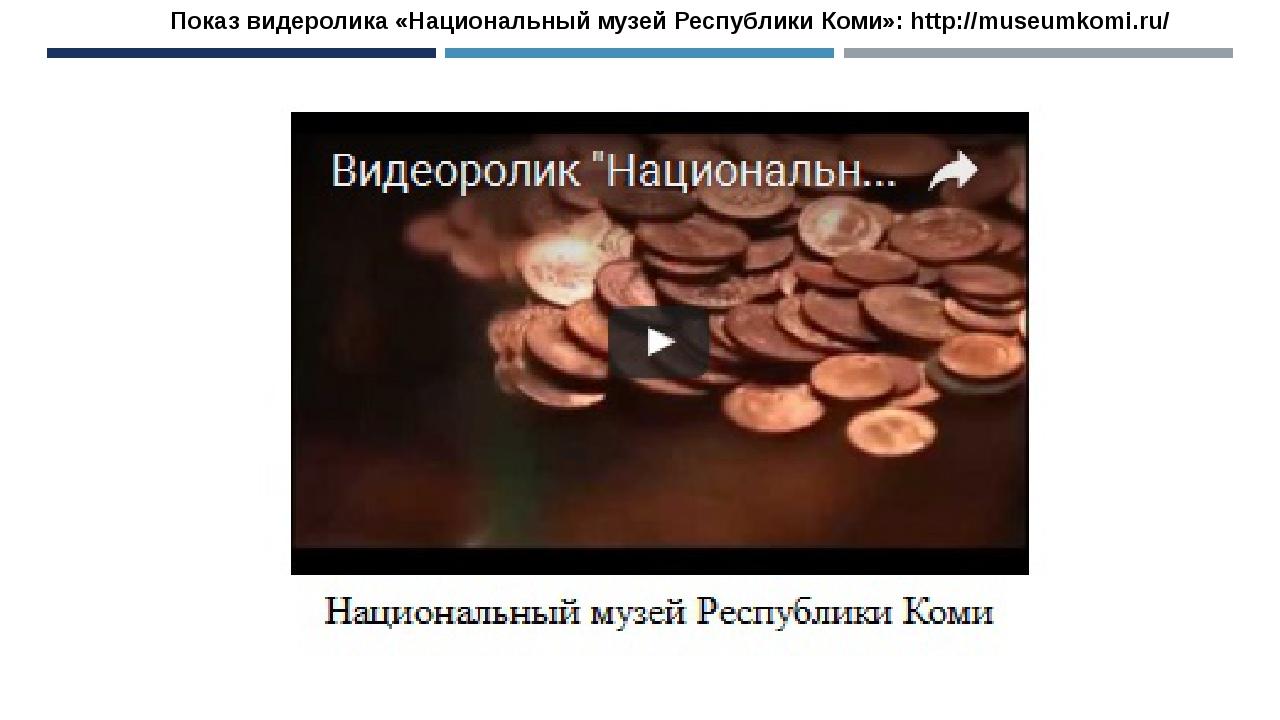 Показ видеролика «Национальный музей Республики Коми»: http://museumkomi.ru/