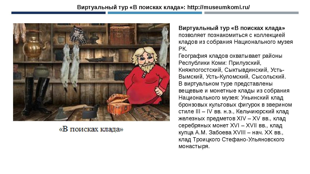 Виртуальный тур «В поисках клада»: http://museumkomi.ru/ Виртуальный тур «В п...
