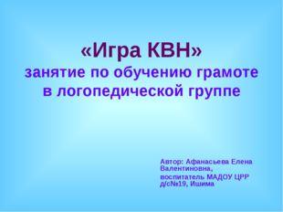 «Игра КВН» занятие по обучению грамоте в логопедической группе Автор: Афанась