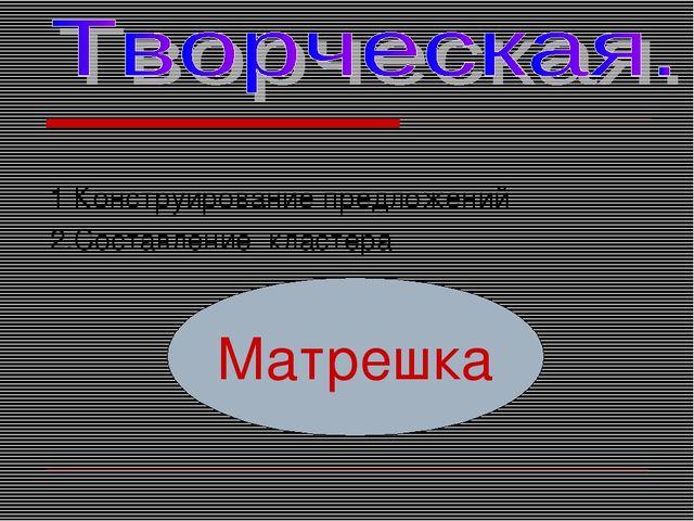 1 Конструирование предложений 2.Составление кластера Матрешка